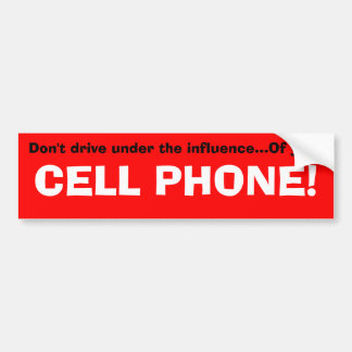 Don't drive under the influence...Of your, CELL... Bumper Stickers