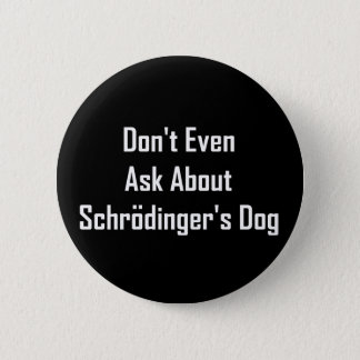 Don't Even Ask About Schrodinger's Dog Pinback Button
