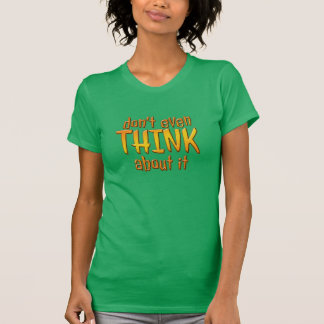 Don't Even THINK About It T-Shirts