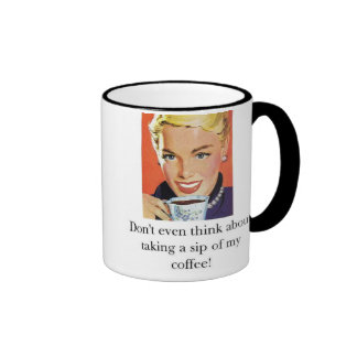Don't even think about taking a sip of my coffee! mug