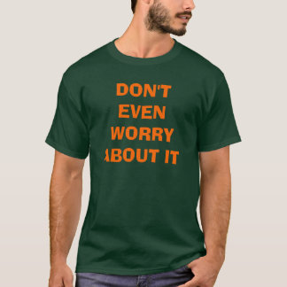 DON'T EVEN WORRY ABOUT IT T-Shirt