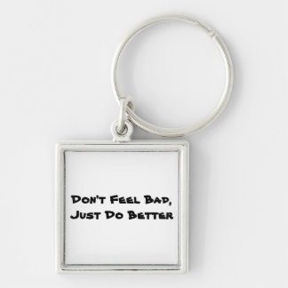 Don't Feel Bad, Just Do Better Keychain