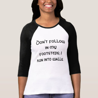 Don't follow in my footsteps; I run into walls. T-shirt