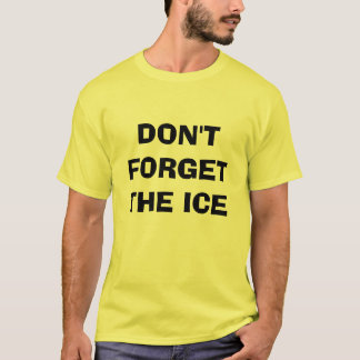 DON'T FORGET THE ICE T-Shirt