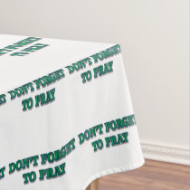 Don't Forget to Pray green Tablecloth
