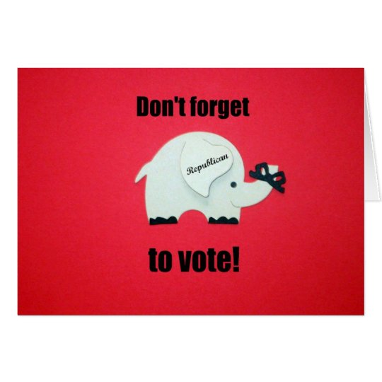 Don't forget to vote...Republican! Card