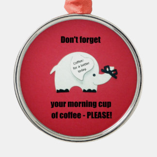 Don't forget your morning cup of coffee..please! metal ornament