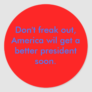 Don't freak out, America wil get a better presi... Classic Round Sticker