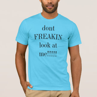dont FREAKIN look at me!!!!! T-Shirt