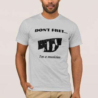Don't Fret...I'm a musician T-Shirt