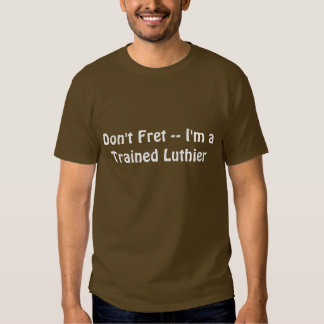 Don't Fret -- I'm a Trained Luthier 2 Lines Tee Shirt