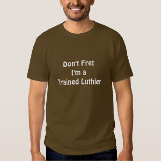 Don't Fret -- I'm a Trained Luthier Tee Shirt