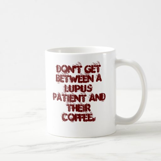 Don't get between a lupus patient and their cof... coffee mugs