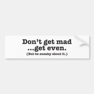 Don't get mad get even (but be sneaky about it) bumper sticker