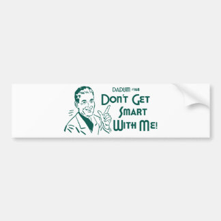 Don't Get Smart With Me! (Dadism #168) Car Bumper Sticker