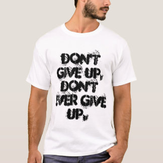 Don't give up, don't ever give up shirt