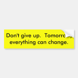 Don't give up.  Tomorrow, everything can change. Car Bumper Sticker