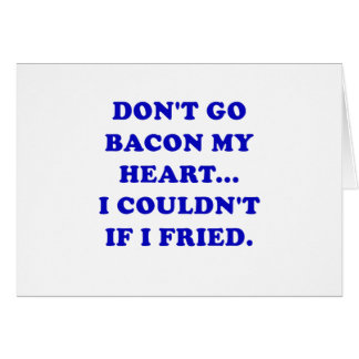 Dont Go Bacon My Heart I Couldnt If I Fried Card