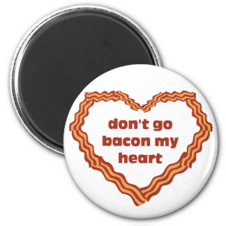 Don't Go Bacon My Heart Magnet