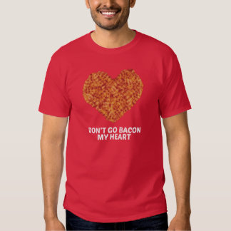 Don't Go Bacon My Heart Tee Shirt
