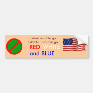 "Don't ""Go Green"" Go RED WHITE and BLUE! Bumper Sticker"