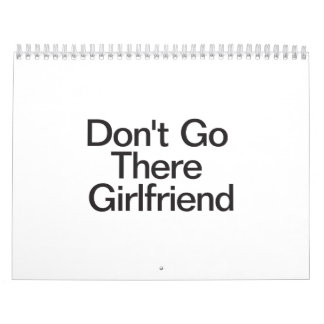 Don't Go There Girlfriend Calendars