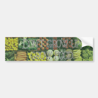 Don't grow up, grow food. bumper sticker