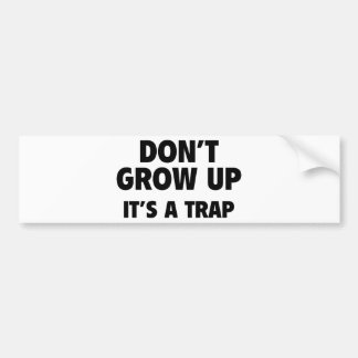 Don't Grow Up. It's A Trap. Bumper Sticker