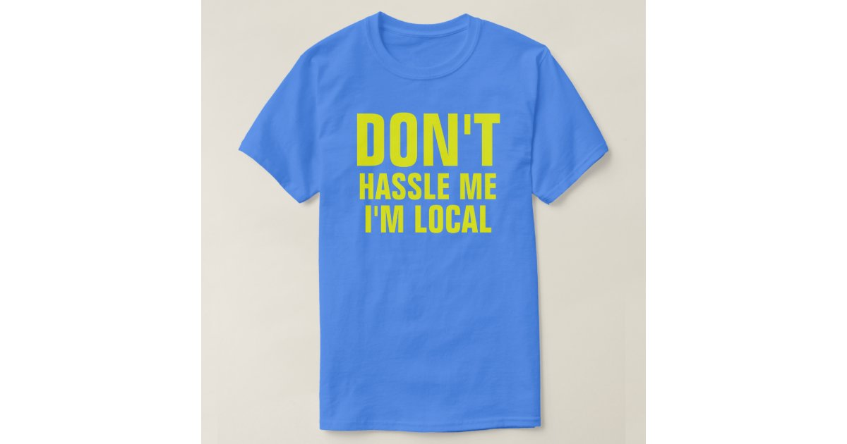 Don 39 t hassle me i 39 m local t shirt zazzle for Local t shirt print shops