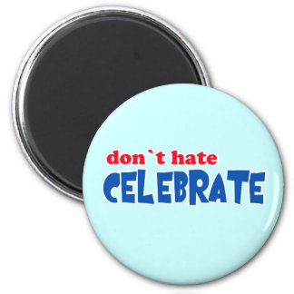 Don't Hate -- Celebrate!  Tshirts, Mugs, Buttons 2 Inch Round Magnet