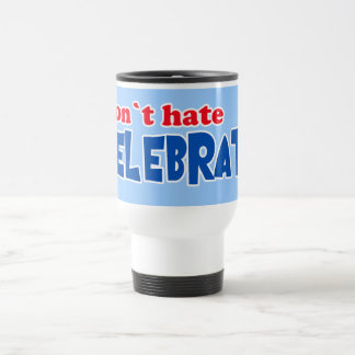 Don't Hate -- Celebrate!  Tshirts, Mugs, Buttons Travel Mug