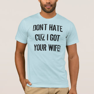 DON'T HATE CUZ I GOT YOUR WIFE! T-Shirt