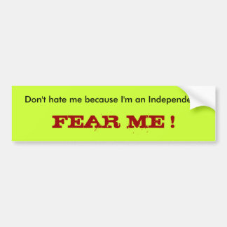 Don't hate me because I'm an Independent., FEAR... Bumper Sticker