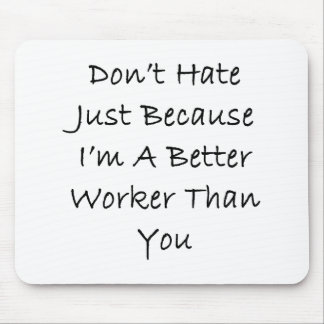 Don't Hate Me Just Because I'm A Better Worker Tha Mouse Pad