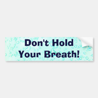 Don't Hold Your Breath! Bumper Stickers