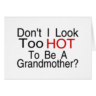 Don't I Look Too Hot To Be A Grandmother Card
