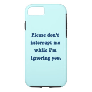 Don't Interrupt Me While I'm Ignoring You iPhone 7 Case