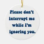 Don't Interrupt Me While I'm Ignoring You Ornament