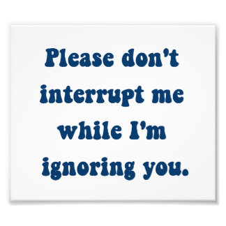 Don't Interrupt Me While I'm Ignoring You Photo Print