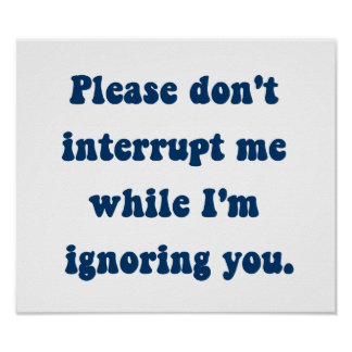 Don't Interrupt Me While I'm Ignoring You Poster