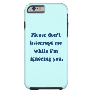 Don't Interrupt Me While I'm Ignoring You Tough iPhone 6 Case