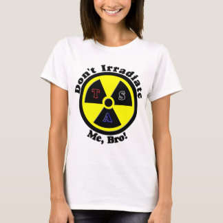 Don't Irradiate Me, Bro! T-Shirt
