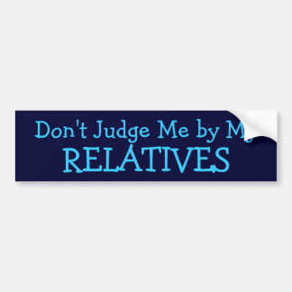 Don't Judge Me by My Relatives bumpersticker Bumper Sticker