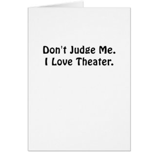 Dont Judge Me I Love Theater Card