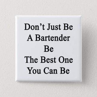 Don't Just Be A Bartender Be The Best One You Can Button