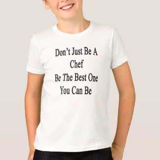 Don't Just Be A Chef Be The Best One You Can Be T-Shirt