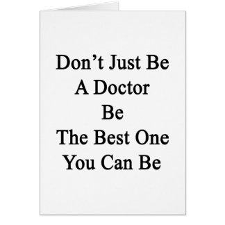 Don't Just Be A Doctor Be The Best One You Can Be. Card