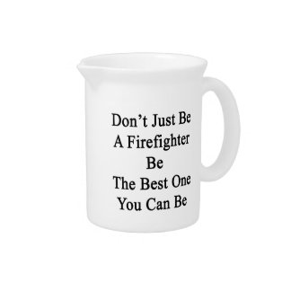 Don't Just Be A Firefighter Be The Best One You Ca Pitcher