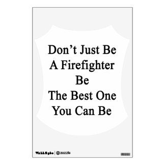 Don't Just Be A Firefighter Be The Best One You Ca Wall Sticker
