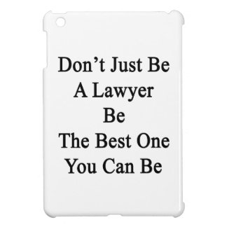 Don't Just Be A Lawyer Be The Best One You Can Be. iPad Mini Cases